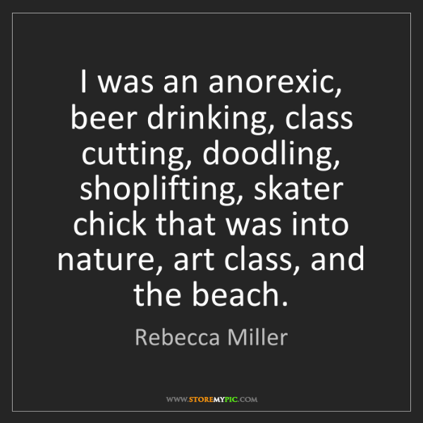 Rebecca Miller: I was an anorexic, beer drinking, class cutting, doodling,...