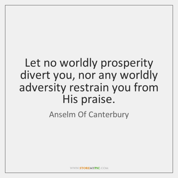 Let no worldly prosperity divert you, nor any worldly adversity restrain you ...