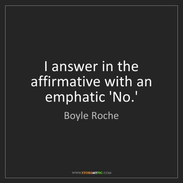 Boyle Roche: I answer in the affirmative with an emphatic 'No.'