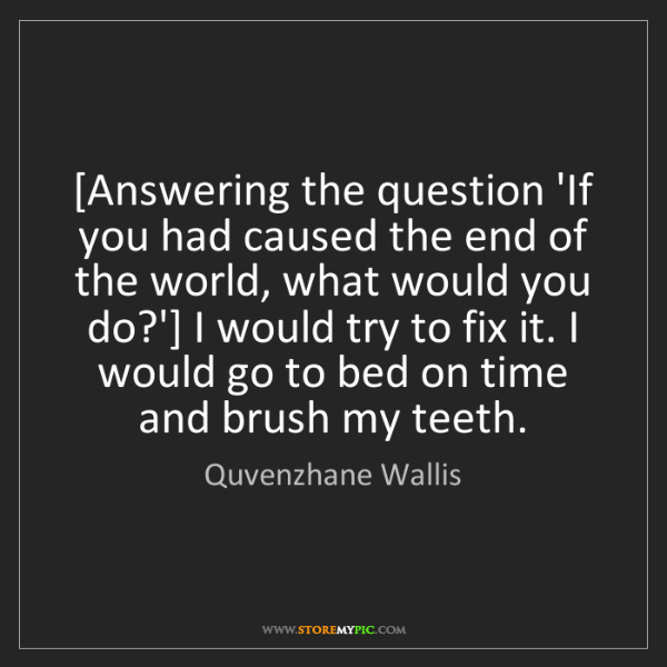 Quvenzhane Wallis: [Answering the question 'If you had caused the end of...