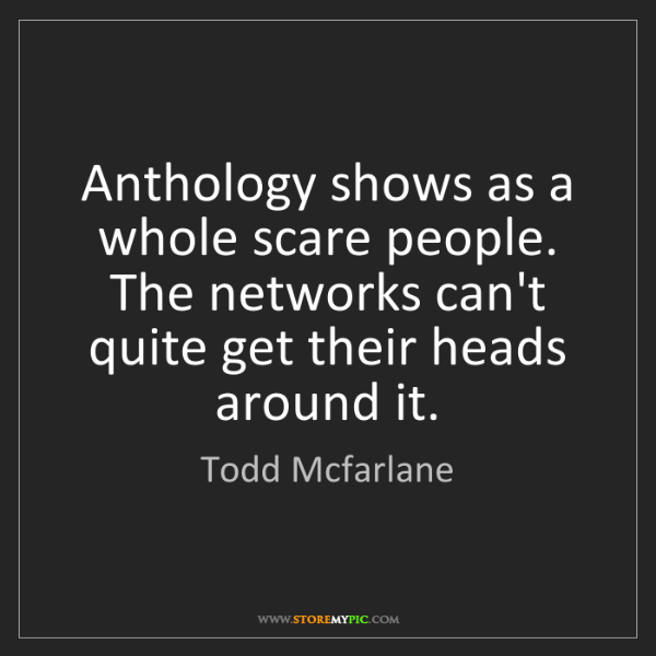 Todd Mcfarlane: Anthology shows as a whole scare people. The networks...