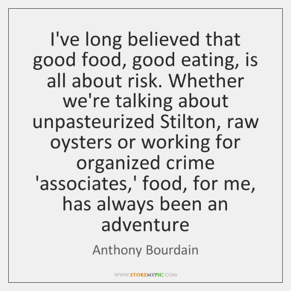 I've long believed that good food, good eating, is all about risk. ...