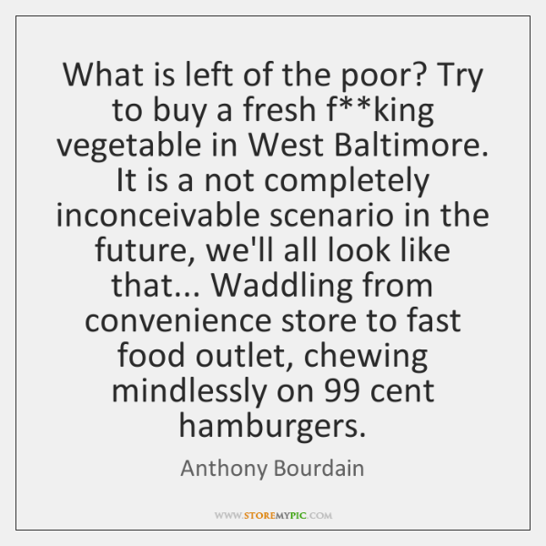 What is left of the poor? Try to buy a fresh f**...