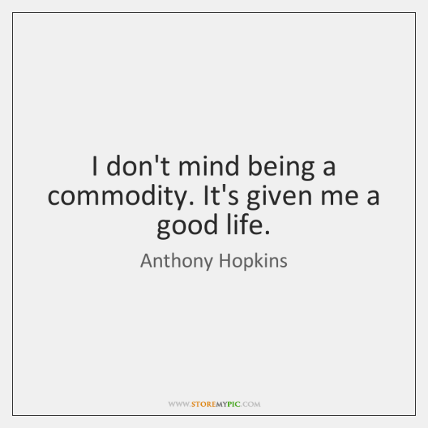 I don't mind being a commodity. It's given me a good life.