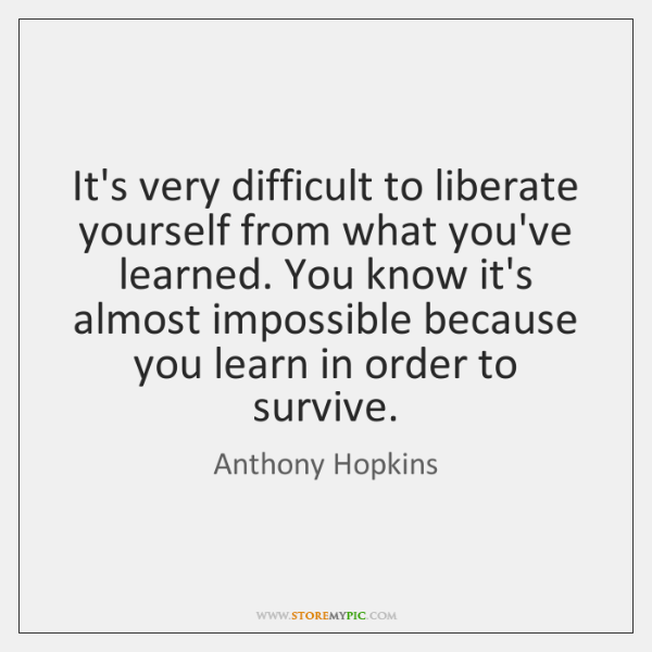It's very difficult to liberate yourself from what you've learned. You know ...