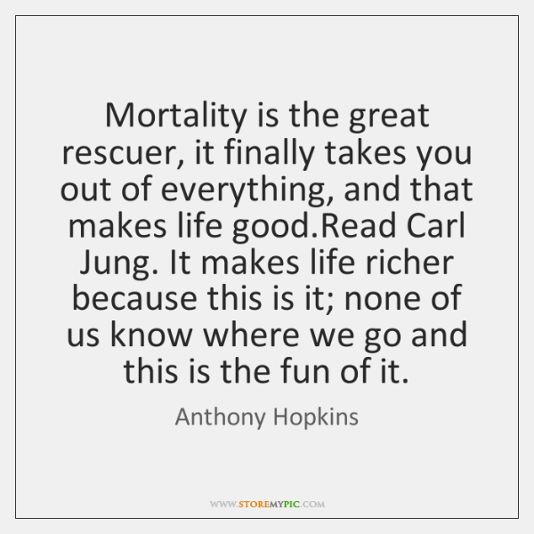 Mortality is the great rescuer, it finally takes you out of everything, ...