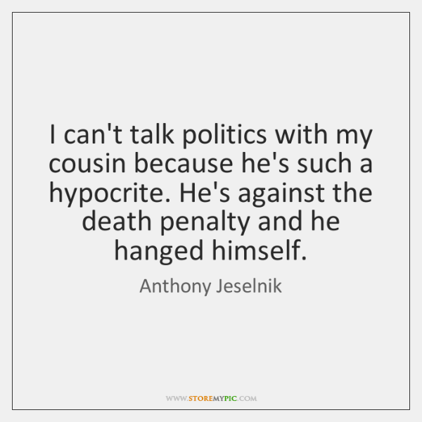 I can't talk politics with my cousin because he's such a hypocrite. ...