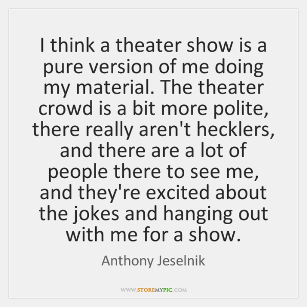 I think a theater show is a pure version of me doing ...