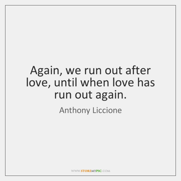 Again, we run out after love, until when love has run out ...