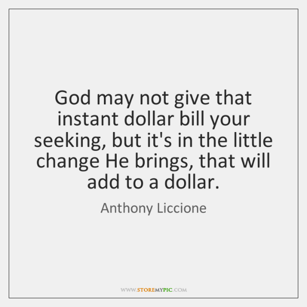 God may not give that instant dollar bill your seeking, but it's ...