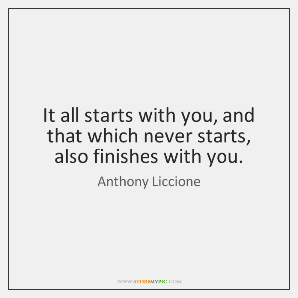 It all starts with you, and that which never starts, also finishes ...