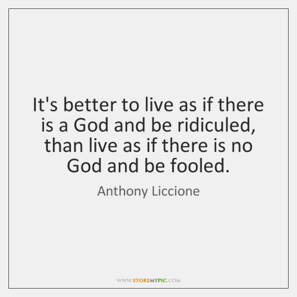 It's better to live as if there is a God and be ...
