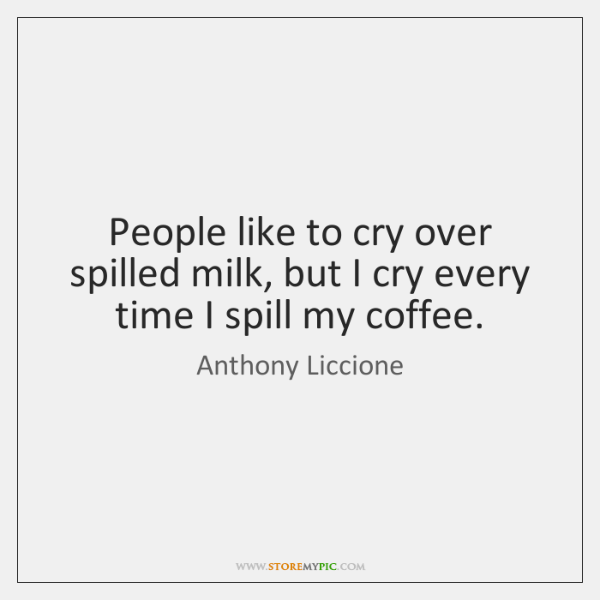 People like to cry over spilled milk, but I cry every time ...