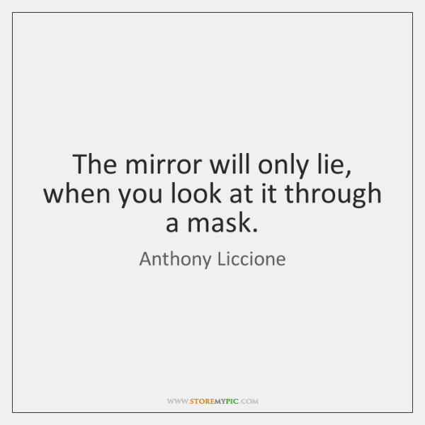 The mirror will only lie, when you look at it through a ...