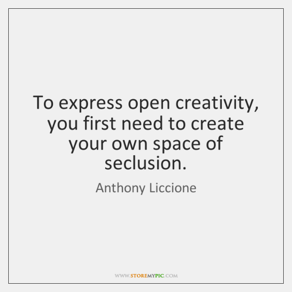 To express open creativity, you first need to create your own space ...
