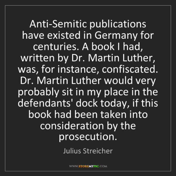 Julius Streicher: Anti-Semitic publications have existed in Germany for...