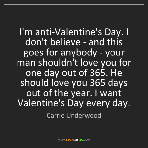 Carrie Underwood: I'm anti-Valentine's Day. I don't believe - and this...