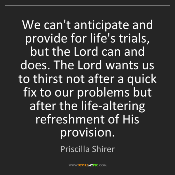 Priscilla Shirer: We can't anticipate and provide for life's trials, but...