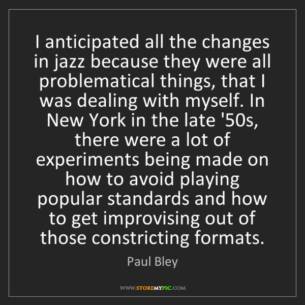Paul Bley: I anticipated all the changes in jazz because they were...