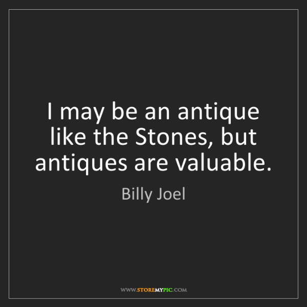 Billy Joel: I may be an antique like the Stones, but antiques are...