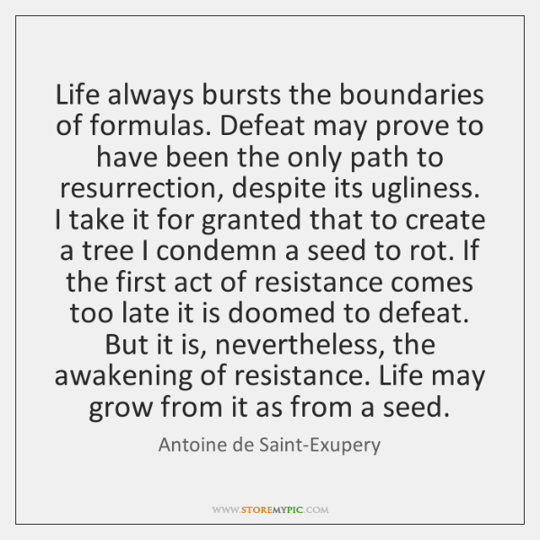 Life always bursts the boundaries of formulas. Defeat may prove to have ...