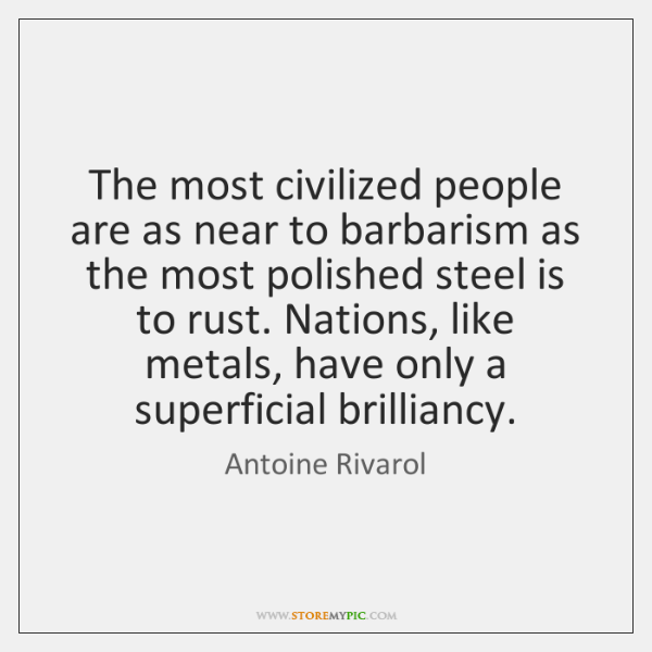 The most civilized people are as near to barbarism as the most ...