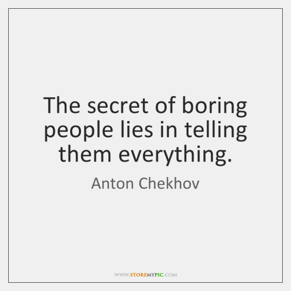 The secret of boring people lies in telling them everything.