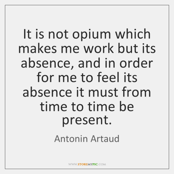 It is not opium which makes me work but its absence, and ...