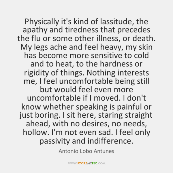 Physically it's kind of lassitude, the apathy and tiredness that precedes the ...