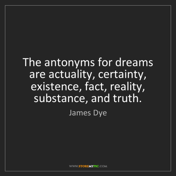James Dye: The antonyms for dreams are actuality, certainty, existence,...