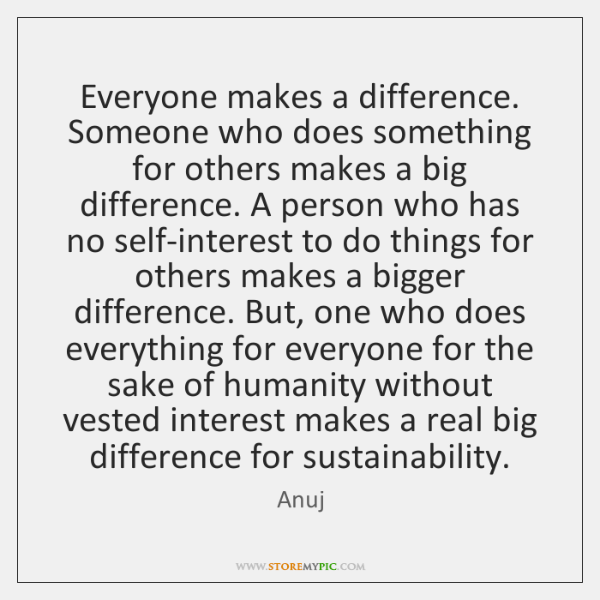 Everyone makes a difference. Someone who does something for others makes a ...