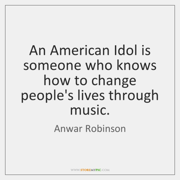 An American Idol is someone who knows how to change people's lives ...