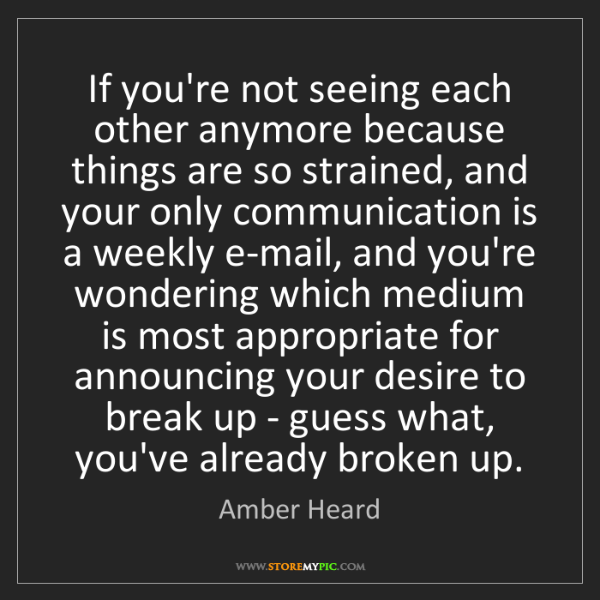 Amber Heard: If you're not seeing each other anymore because things...