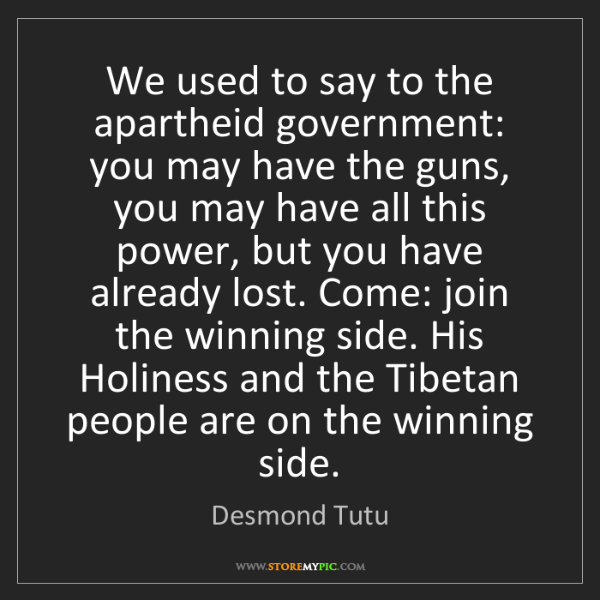 Desmond Tutu: We used to say to the apartheid government: you may have...
