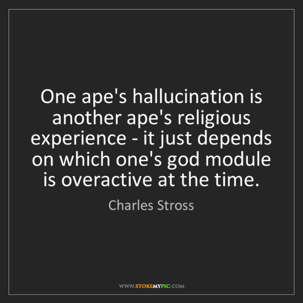 Charles Stross: One ape's hallucination is another ape's religious experience...