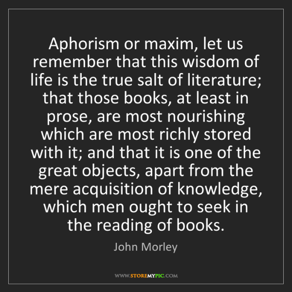 John Morley: Aphorism or maxim, let us remember that this wisdom of...