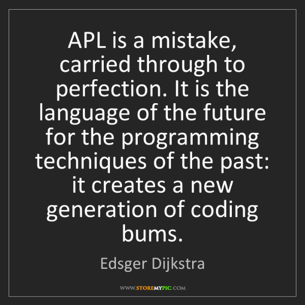 Edsger Dijkstra: APL is a mistake, carried through to perfection. It is...