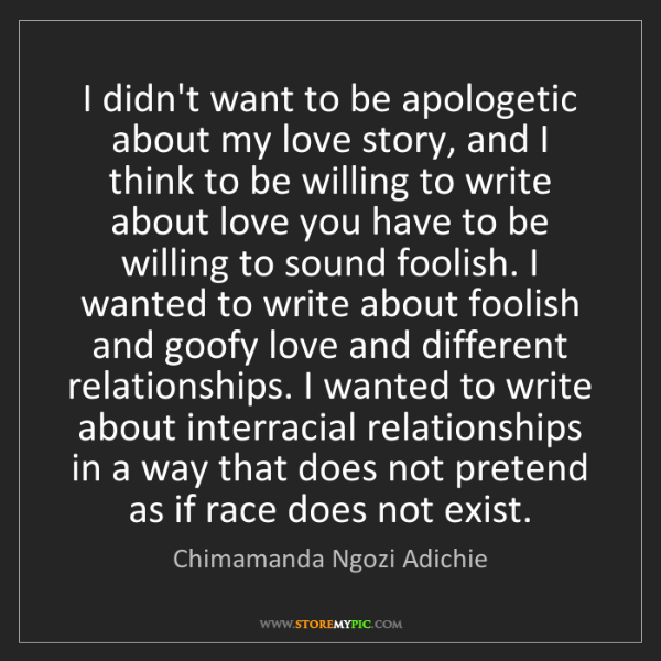 Chimamanda Ngozi Adichie: I didn't want to be apologetic about my love story, and...