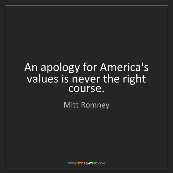 Mitt Romney: An apology for America's values is never the right course.