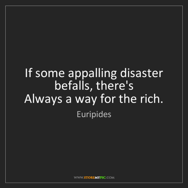 Euripides: If some appalling disaster befalls, there's   Always...