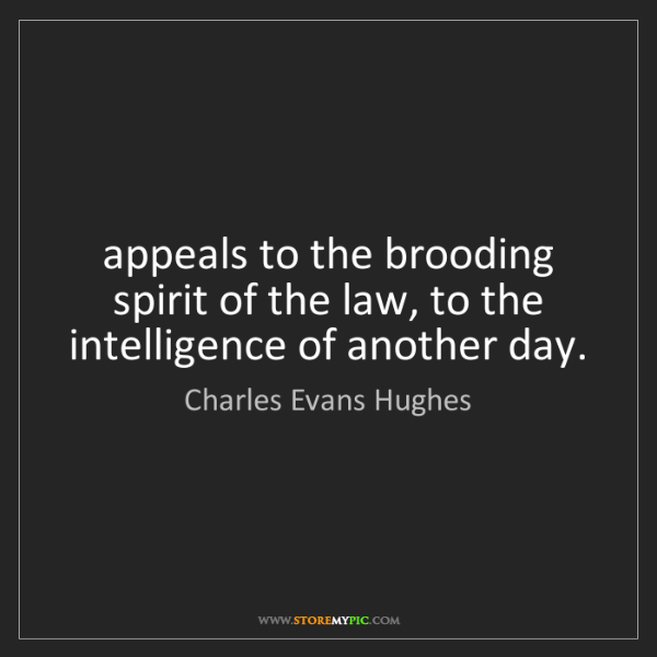 Charles Evans Hughes: appeals to the brooding spirit of the law, to the intelligence...