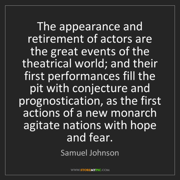 Samuel Johnson: The appearance and retirement of actors are the great...
