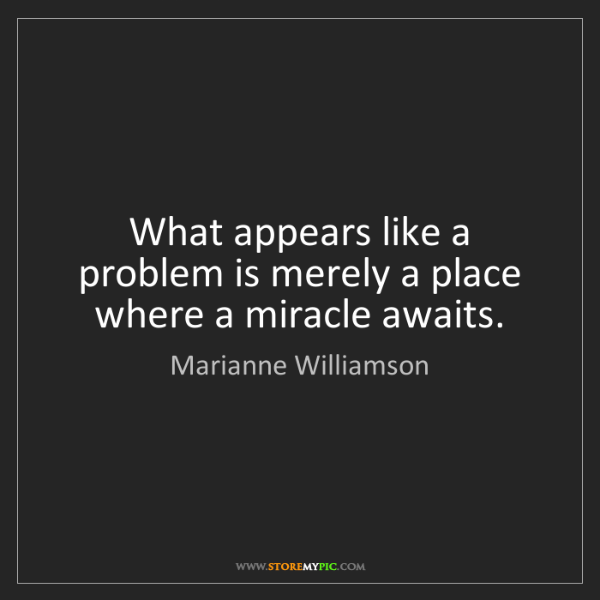 Marianne Williamson: What appears like a problem is merely a place where a...