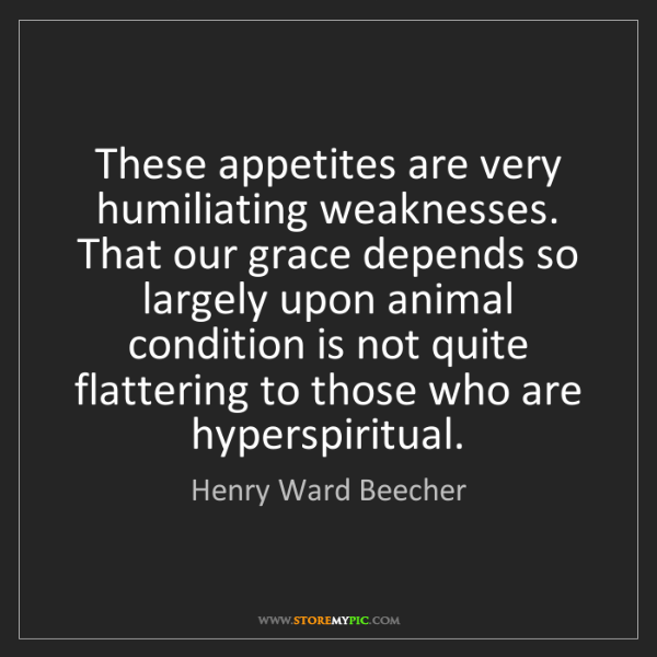 Henry Ward Beecher: These appetites are very humiliating weaknesses. That...