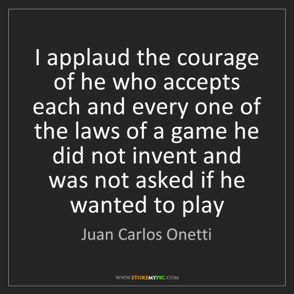 Juan Carlos Onetti: I applaud the courage of he who accepts each and every...