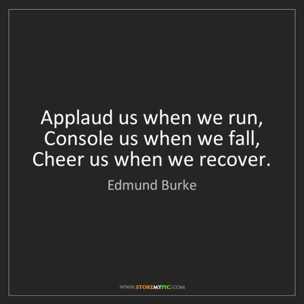 Edmund Burke: Applaud us when we run, Console us when we fall, Cheer...