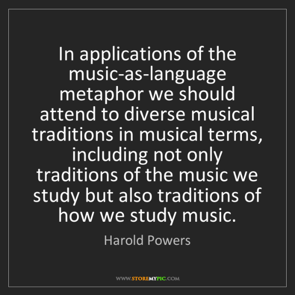 Harold Powers: In applications of the music-as-language metaphor we...