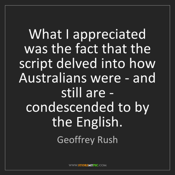 Geoffrey Rush: What I appreciated was the fact that the script delved...