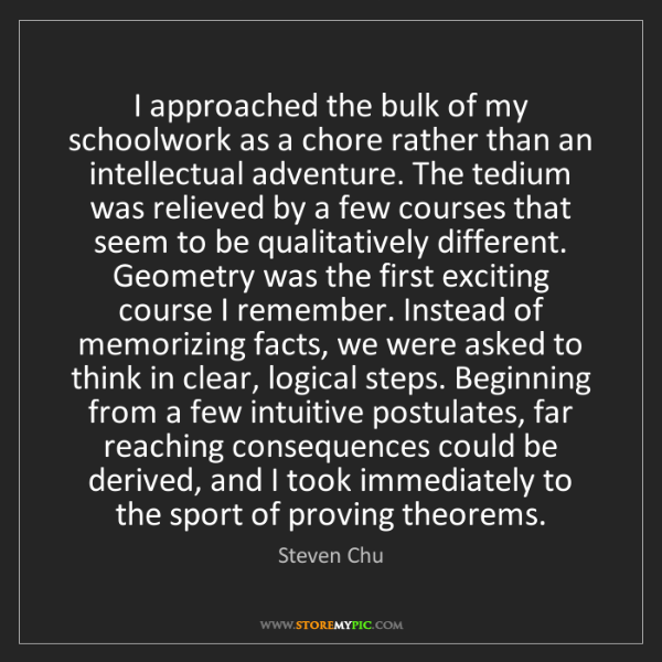 Steven Chu: I approached the bulk of my schoolwork as a chore rather...