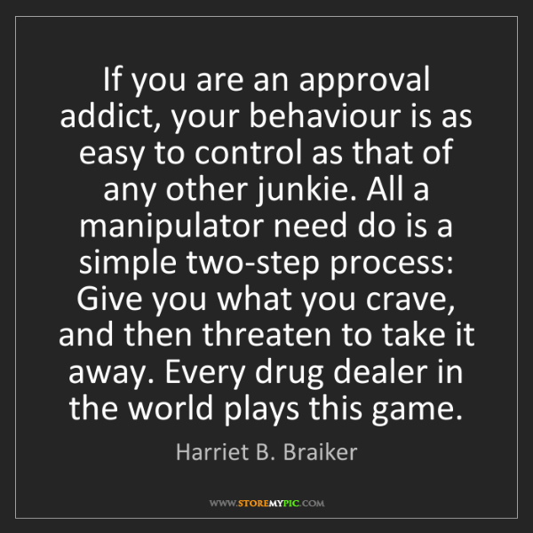 Harriet B. Braiker: If you are an approval addict, your behaviour is as easy...